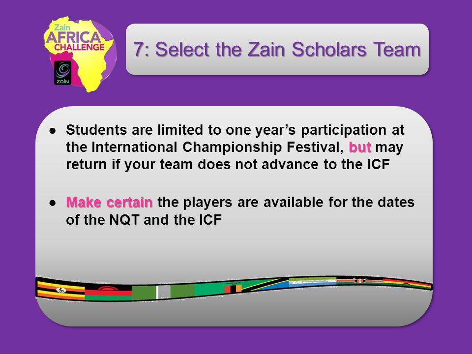 butStudents are limited to one years participation at the International Championship Festival, but may return if your team does not advance to the ICF Make certainMake certain the players are available for the dates of the NQT and the ICF 7: Select the Zain Scholars Team
