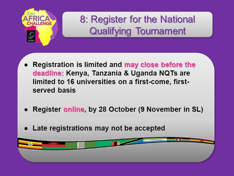 may close before the deadline:Registration is limited and may close before the deadline: Kenya, Tanzania & Uganda NQTs are limited to 16 universities on a first-come, first- served basis onlineRegister online, by 28 October (9 November in SL) Late registrations may not be accepted 8: Register for the National Qualifying Tournament