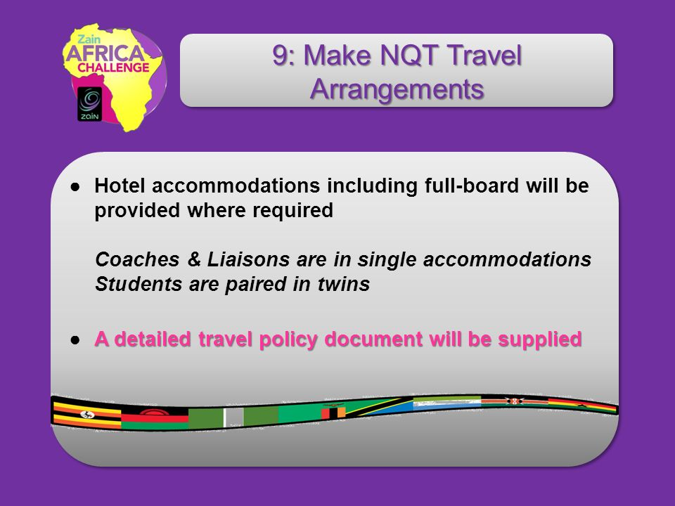 Hotel accommodations including full-board will be provided where required Coaches & Liaisons are in single accommodations Students are paired in twins A detailed travel policy document will be suppliedA detailed travel policy document will be supplied 9: Make NQT Travel Arrangements