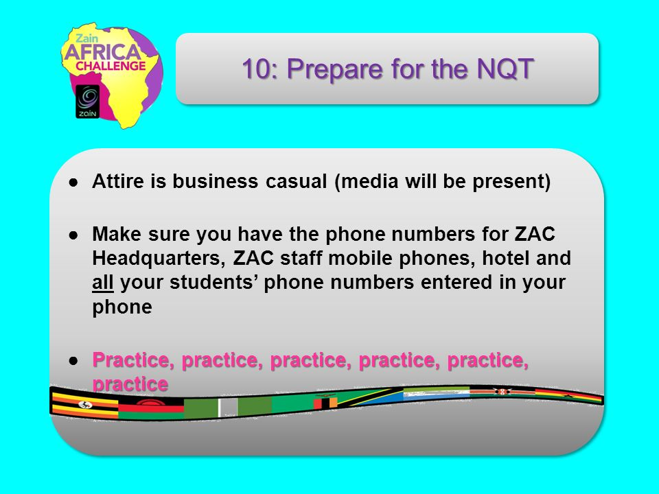 Attire is business casual (media will be present) Make sure you have the phone numbers for ZAC Headquarters, ZAC staff mobile phones, hotel and all your students phone numbers entered in your phone Practice, practice, practice, practice, practice, practicePractice, practice, practice, practice, practice, practice 10: Prepare for the NQT
