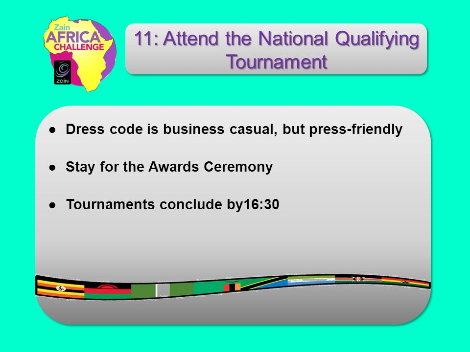 Dress code is business casual, but press-friendly Stay for the Awards Ceremony Tournaments conclude by16:30 11: Attend the National Qualifying Tournament