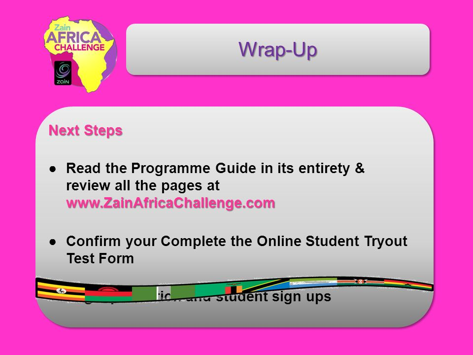 Next Steps www.ZainAfricaChallenge.comRead the Programme Guide in its entirety & review all the pages at www.ZainAfricaChallenge.com Confirm your Complete the Online Student Tryout Test Form Begin promotion and student sign ups Wrap-Up
