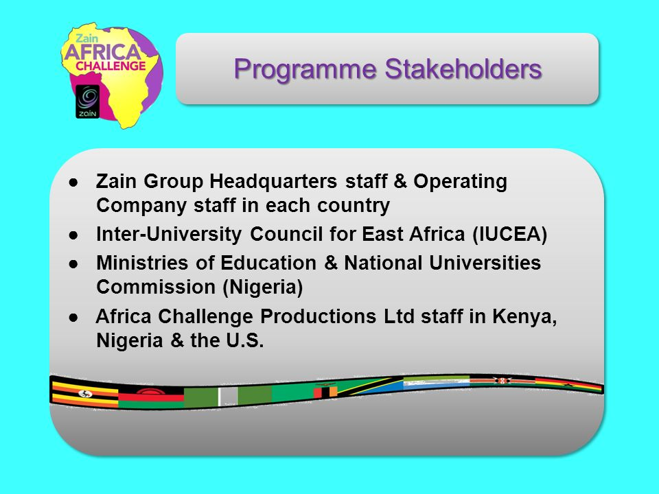 Zain Group Headquarters staff & Operating Company staff in each country Inter-University Council for East Africa (IUCEA) Ministries of Education & National Universities Commission (Nigeria) Africa Challenge Productions Ltd staff in Kenya, Nigeria & the U.S.