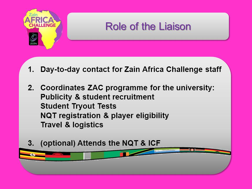 Role of the Liaison 1. Day-to-day contact for Zain Africa Challenge staff 2.