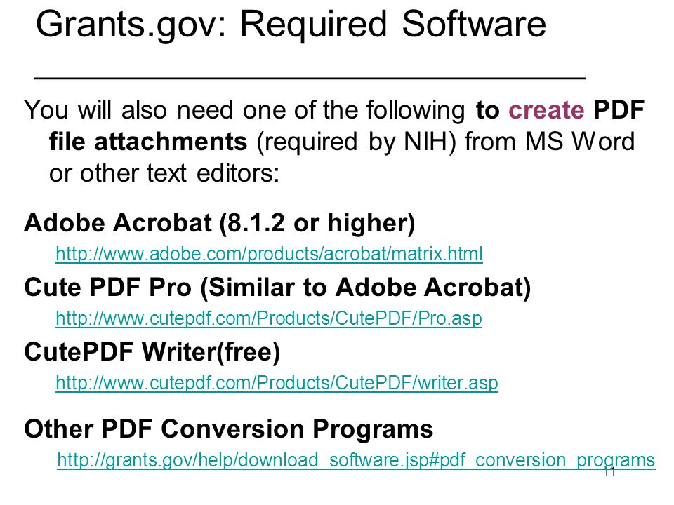 11 Grants.gov: Required Software _________________________________ You will also need one of the following to create PDF file attachments (required by NIH) from MS Word or other text editors: Adobe Acrobat (8.1.2 or higher)   Cute PDF Pro (Similar to Adobe Acrobat)   CutePDF Writer(free)   Other PDF Conversion Programs