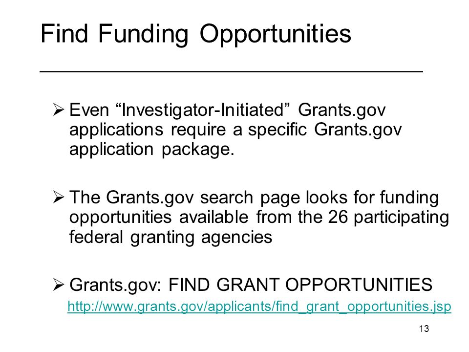 13 Find Funding Opportunities _________________________________ Even Investigator-Initiated Grants.gov applications require a specific Grants.gov application package.