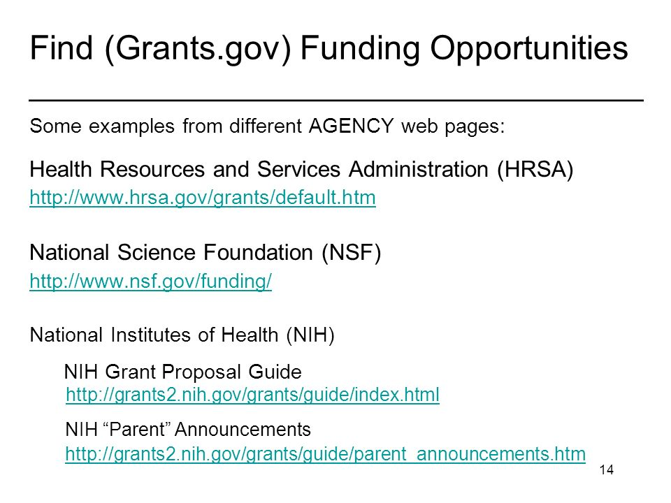 14 Find (Grants.gov) Funding Opportunities _____________________________________ Some examples from different AGENCY web pages: Health Resources and Services Administration (HRSA)   National Science Foundation (NSF)   National Institutes of Health (NIH) NIH Grant Proposal Guide     NIH Parent Announcements