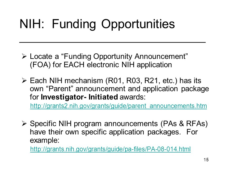 15 NIH: Funding Opportunities _________________________________ Locate a Funding Opportunity Announcement (FOA) for EACH electronic NIH application Each NIH mechanism (R01, R03, R21, etc.) has its own Parent announcement and application package for Investigator- Initiated awards:   Specific NIH program announcements (PAs & RFAs) have their own specific application packages.