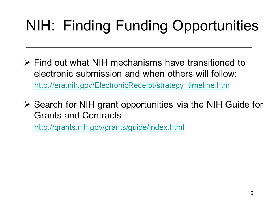 16 NIH: Finding Funding Opportunities _________________________________ Find out what NIH mechanisms have transitioned to electronic submission and when others will follow:   Search for NIH grant opportunities via the NIH Guide for Grants and Contracts