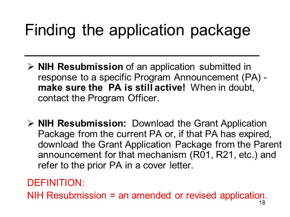 18 Finding the application package _____________________________ NIH Resubmission of an application submitted in response to a specific Program Announcement (PA) - make sure the PA is still active.