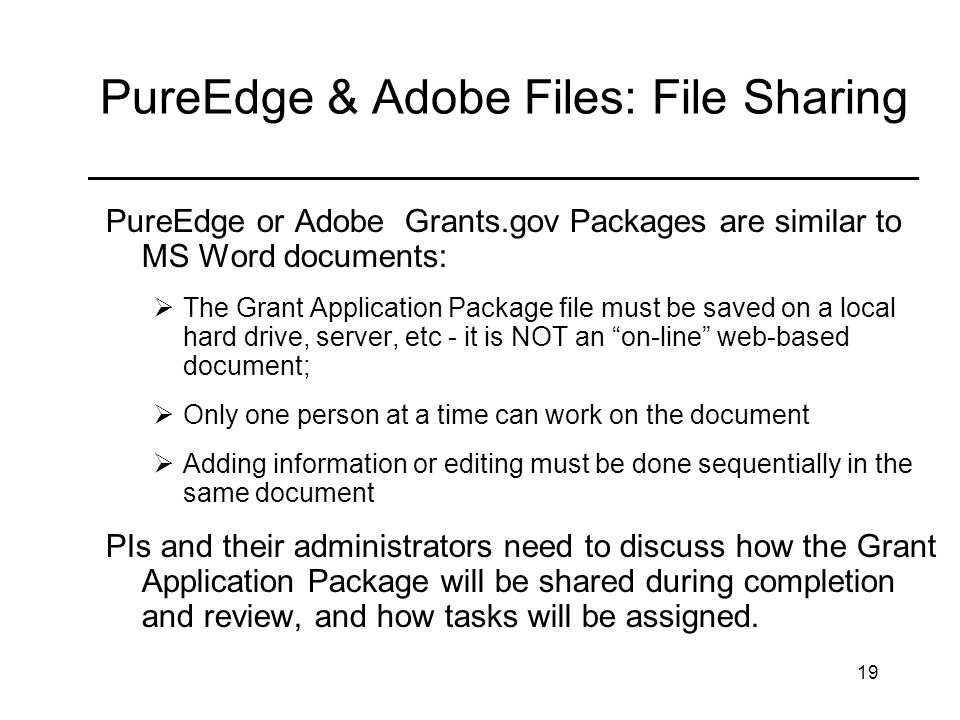 19 PureEdge & Adobe Files: File Sharing _______________________________ PureEdge or Adobe Grants.gov Packages are similar to MS Word documents: The Grant Application Package file must be saved on a local hard drive, server, etc - it is NOT an on-line web-based document; Only one person at a time can work on the document Adding information or editing must be done sequentially in the same document PIs and their administrators need to discuss how the Grant Application Package will be shared during completion and review, and how tasks will be assigned.