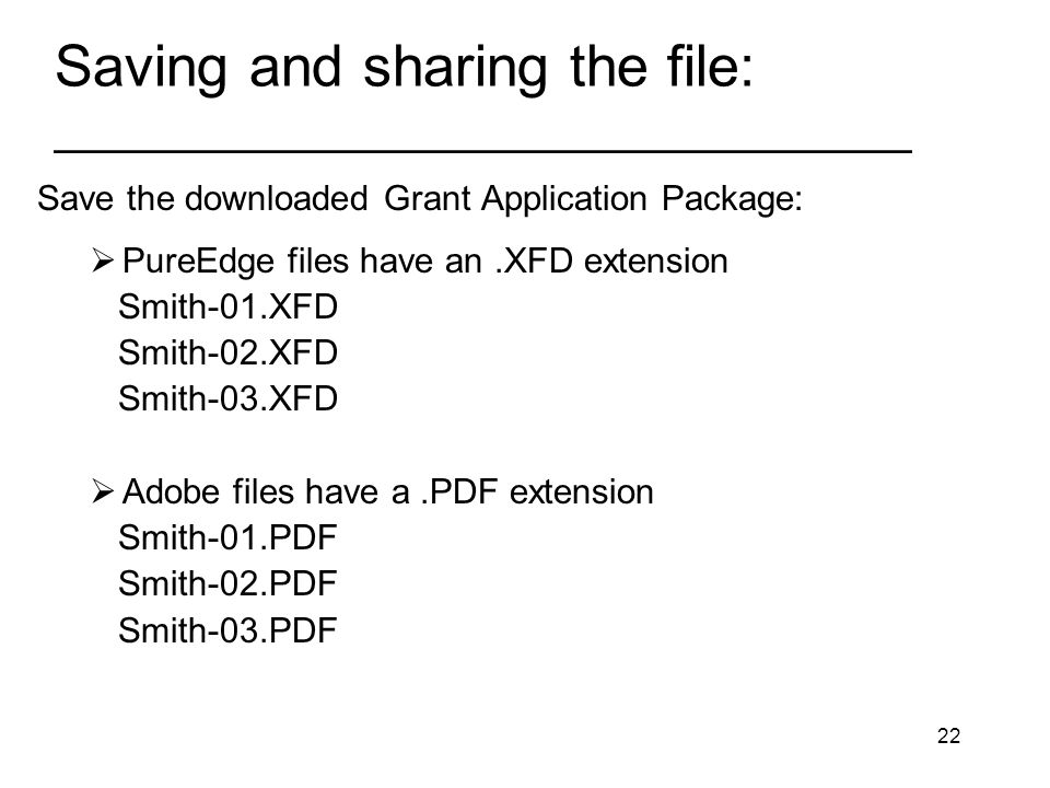 22 Saving and sharing the file: _________________________________ Save the downloaded Grant Application Package: PureEdge files have an.XFD extension Smith-01.XFD Smith-02.XFD Smith-03.XFD Adobe files have a.PDF extension Smith-01.PDF Smith-02.PDF Smith-03.PDF