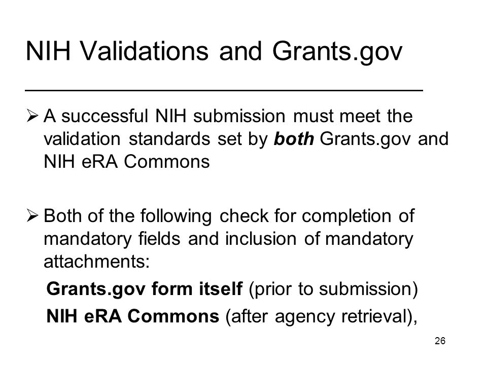 26 NIH Validations and Grants.gov _________________________________ A successful NIH submission must meet the validation standards set by both Grants.gov and NIH eRA Commons Both of the following check for completion of mandatory fields and inclusion of mandatory attachments: Grants.gov form itself (prior to submission) NIH eRA Commons (after agency retrieval),
