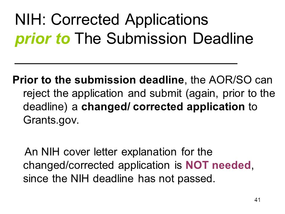 41 NIH: Corrected Applications prior to The Submission Deadline ____________________________ Prior to the submission deadline, the AOR/SO can reject the application and submit (again, prior to the deadline) a changed/ corrected application to Grants.gov.