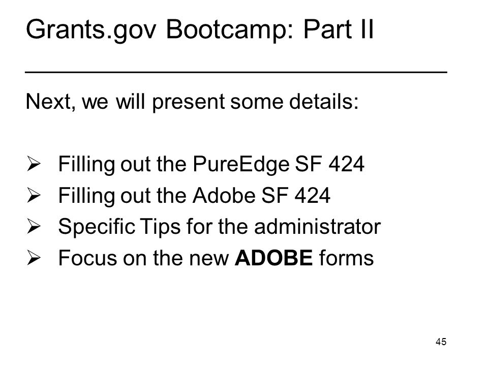 45 Grants.gov Bootcamp: Part II _______________________________ Next, we will present some details: Filling out the PureEdge SF 424 Filling out the Adobe SF 424 Specific Tips for the administrator Focus on the new ADOBE forms