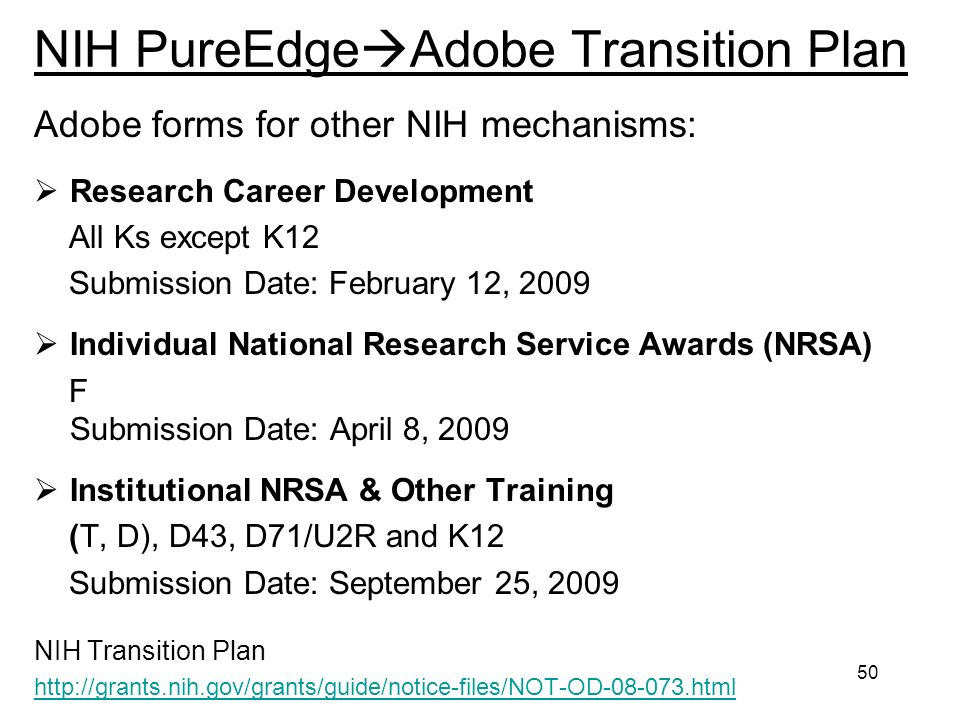 50 NIH PureEdge Adobe Transition Plan Adobe forms for other NIH mechanisms: Research Career Development All Ks except K12 Submission Date: February 12, 2009 Individual National Research Service Awards (NRSA) F Submission Date: April 8, 2009 Institutional NRSA & Other Training (T, D), D43, D71/U2R and K12 Submission Date: September 25, 2009 NIH Transition Plan