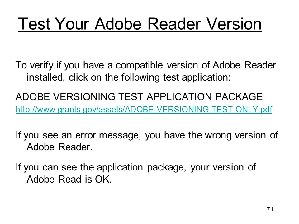 71 Test Your Adobe Reader Version To verify if you have a compatible version of Adobe Reader installed, click on the following test application: ADOBE VERSIONING TEST APPLICATION PACKAGE   If you see an error message, you have the wrong version of Adobe Reader.