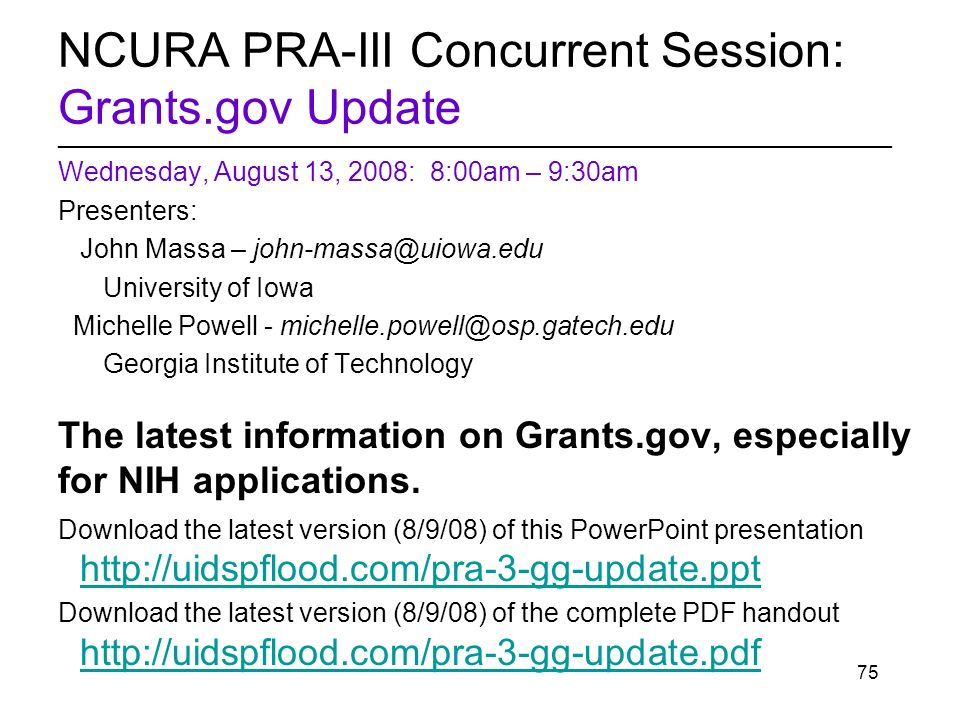 75 NCURA PRA-III Concurrent Session: Grants.gov Update ________________________________________________________ Wednesday, August 13, 2008: 8:00am – 9:30am Presenters: John Massa – University of Iowa Michelle Powell - Georgia Institute of Technology The latest information on Grants.gov, especially for NIH applications.