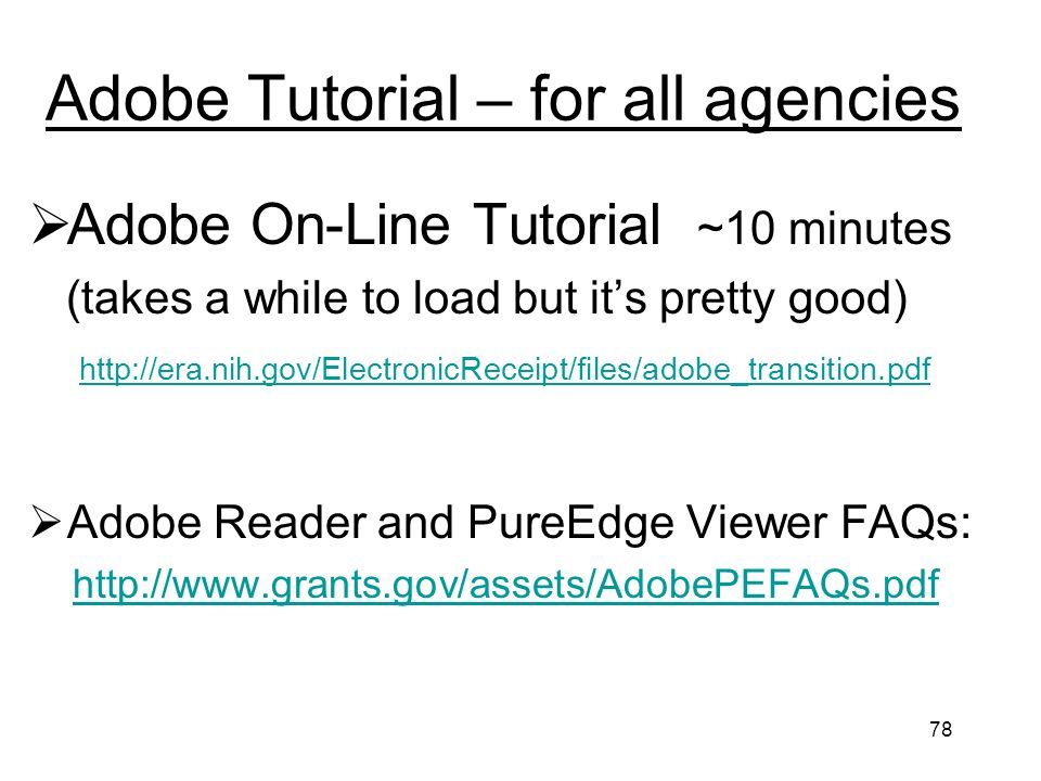 78 Adobe Tutorial – for all agencies Adobe On-Line Tutorial ~10 minutes (takes a while to load but its pretty good)   Adobe Reader and PureEdge Viewer FAQs:
