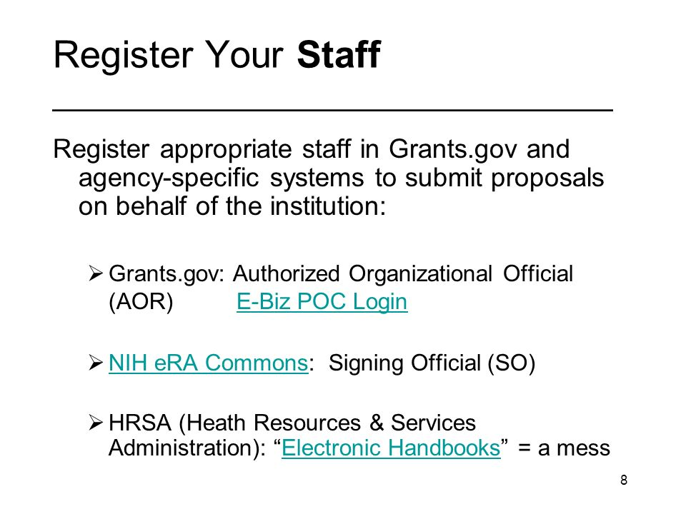8 Register Your Staff _________________________________ Register appropriate staff in Grants.gov and agency-specific systems to submit proposals on behalf of the institution: Grants.gov: Authorized Organizational Official (AOR) E-Biz POC LoginE-Biz POC Login NIH eRA Commons: Signing Official (SO) NIH eRA Commons HRSA (Heath Resources & Services Administration): Electronic Handbooks = a messElectronic Handbooks
