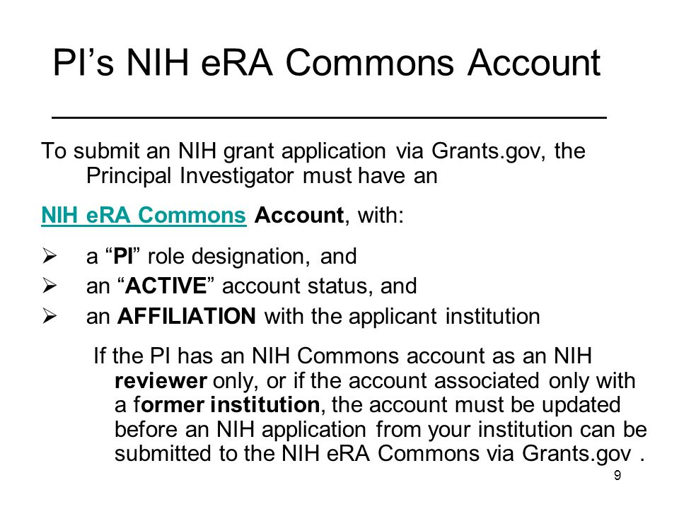 9 PIs NIH eRA Commons Account _________________________________ To submit an NIH grant application via Grants.gov, the Principal Investigator must have an NIH eRA CommonsNIH eRA Commons Account, with: a PI role designation, and an ACTIVE account status, and an AFFILIATION with the applicant institution If the PI has an NIH Commons account as an NIH reviewer only, or if the account associated only with a former institution, the account must be updated before an NIH application from your institution can be submitted to the NIH eRA Commons via Grants.gov.