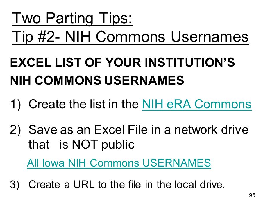 93 Two Parting Tips: Tip #2- NIH Commons Usernames EXCEL LIST OF YOUR INSTITUTIONS NIH COMMONS USERNAMES 1)Create the list in the NIH eRA CommonsNIH eRA Commons 2)Save as an Excel File in a network drive that is NOT public All Iowa NIH Commons USERNAMES 3) Create a URL to the file in the local drive.
