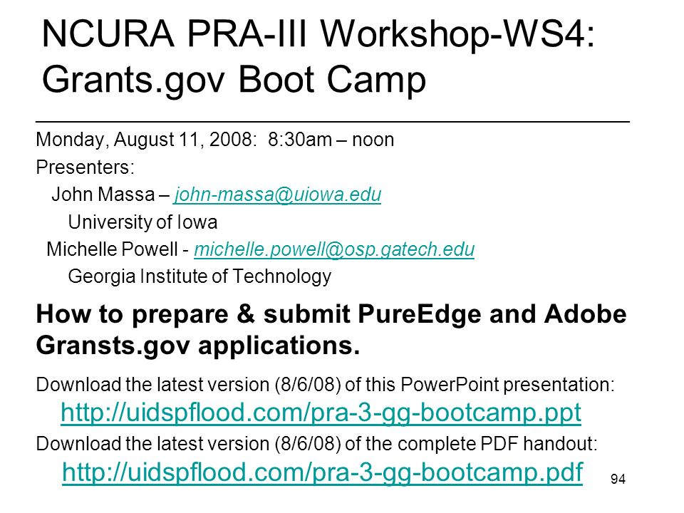 94 NCURA PRA-III Workshop-WS4: Grants.gov Boot Camp ________________________________________________________ Monday, August 11, 2008: 8:30am – noon Presenters: John Massa – University of Iowa Michelle Powell - Georgia Institute of Technology How to prepare & submit PureEdge and Adobe Gransts.gov applications.