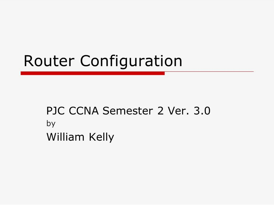 Router Configuration PJC CCNA Semester 2 Ver. 3.0 by William Kelly