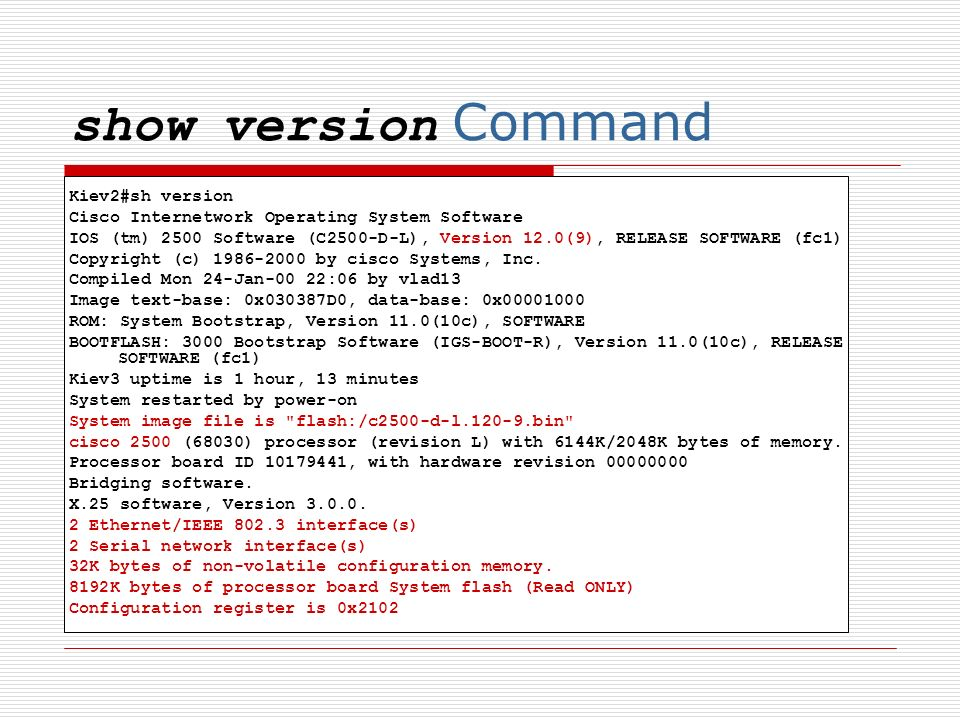 show version Command Kiev2#sh version Cisco Internetwork Operating System Software IOS (tm) 2500 Software (C2500-D-L), Version 12.0(9), RELEASE SOFTWARE (fc1) Copyright (c) by cisco Systems, Inc.