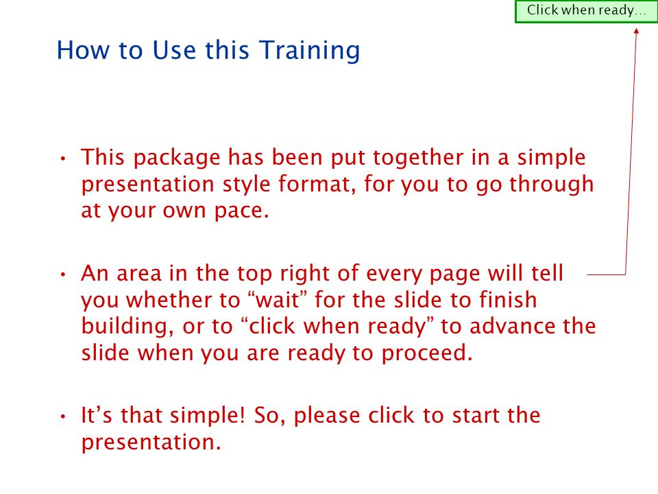 How to Use this Training This package has been put together in a simple presentation style format, for you to go through at your own pace.