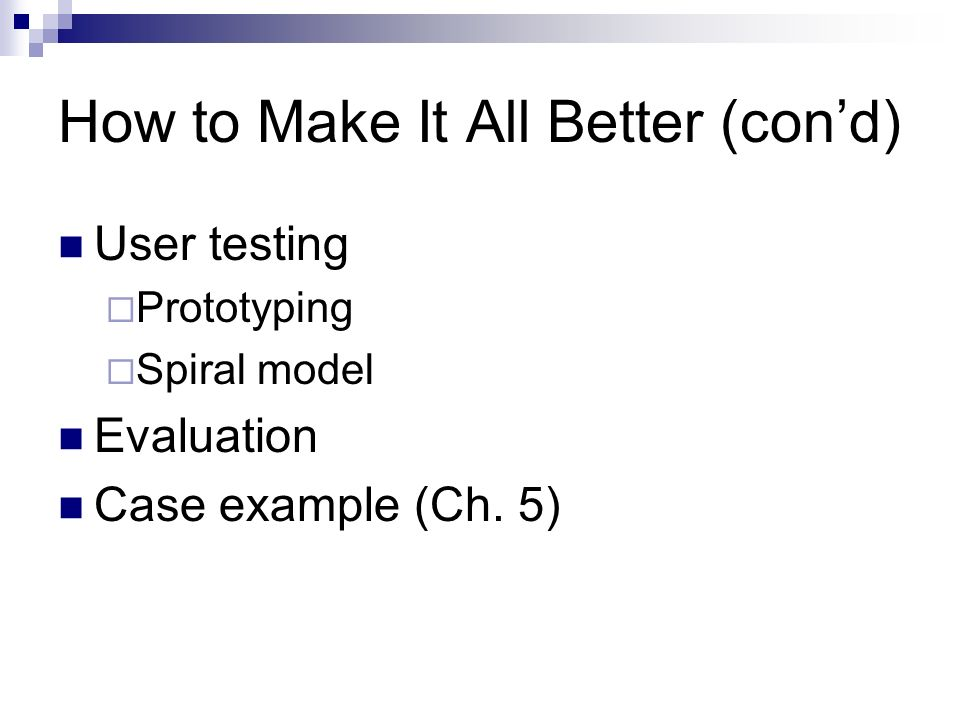 How to Make It All Better (cond) User testing Prototyping Spiral model Evaluation Case example (Ch.