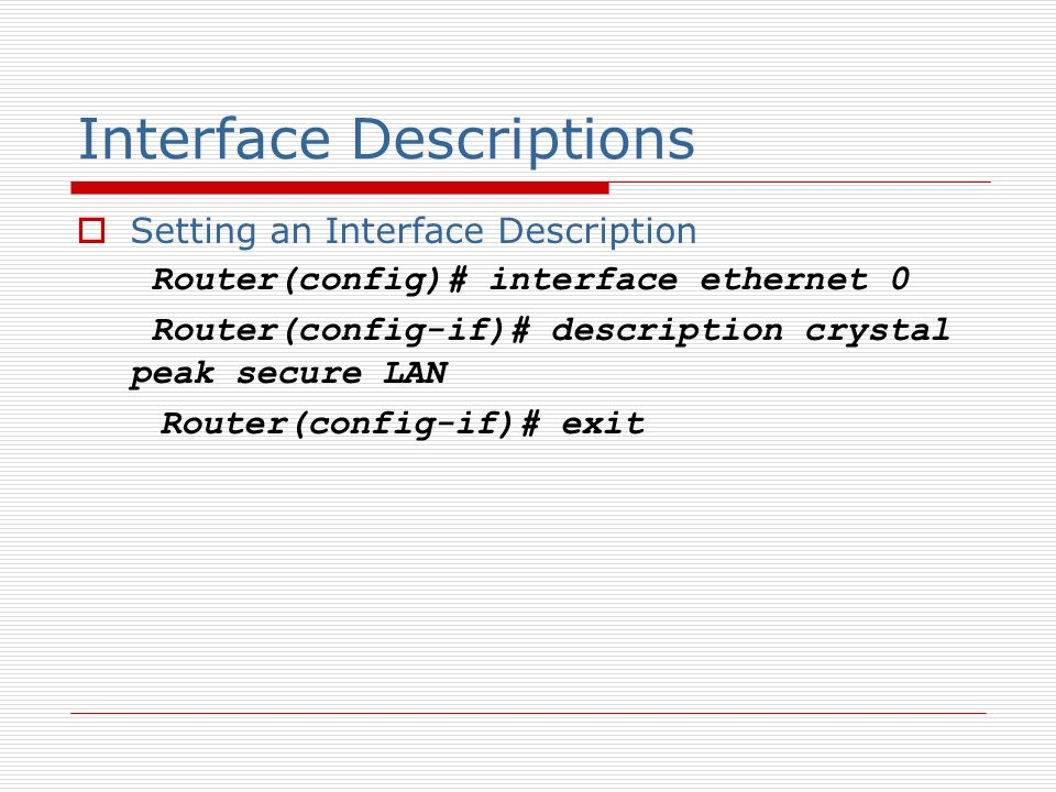 Interface Descriptions Setting an Interface Description Router(config)# interface ethernet 0 Router(config-if)# description crystal peak secure LAN Router(config-if)# exit