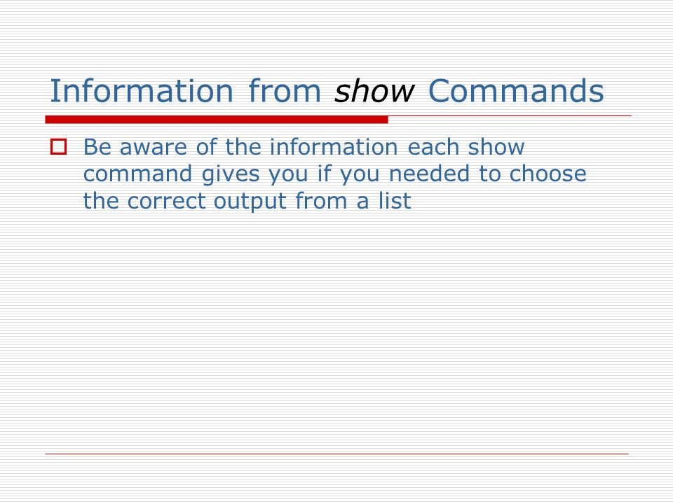 Information from show Commands Be aware of the information each show command gives you if you needed to choose the correct output from a list