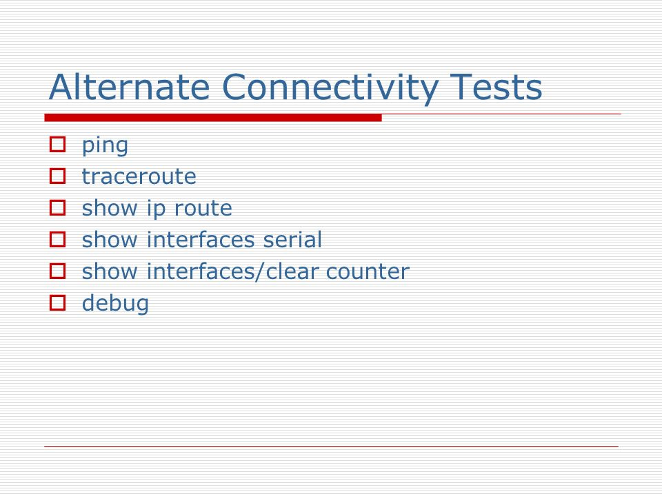 Alternate Connectivity Tests ping traceroute show ip route show interfaces serial show interfaces/clear counter debug