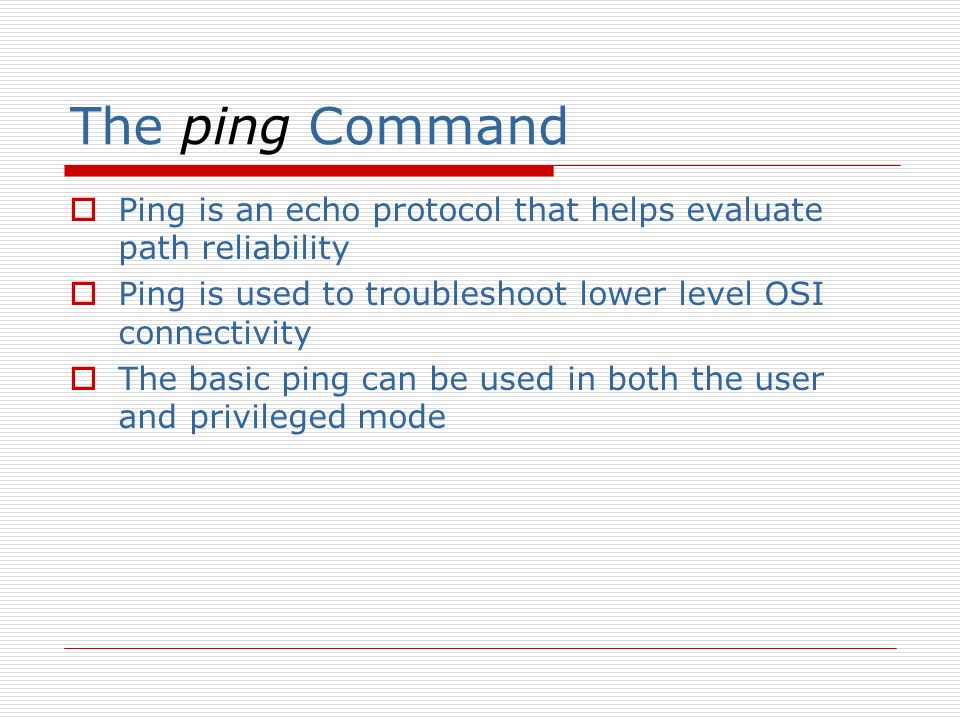The ping Command Ping is an echo protocol that helps evaluate path reliability Ping is used to troubleshoot lower level OSI connectivity The basic ping can be used in both the user and privileged mode