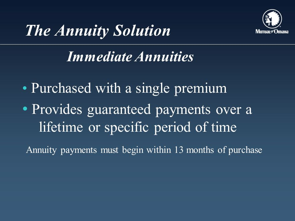 The Annuity Solution Purchased with a single premium Provides guaranteed payments over a lifetime or specific period of time Annuity payments must begin within 13 months of purchase Immediate Annuities