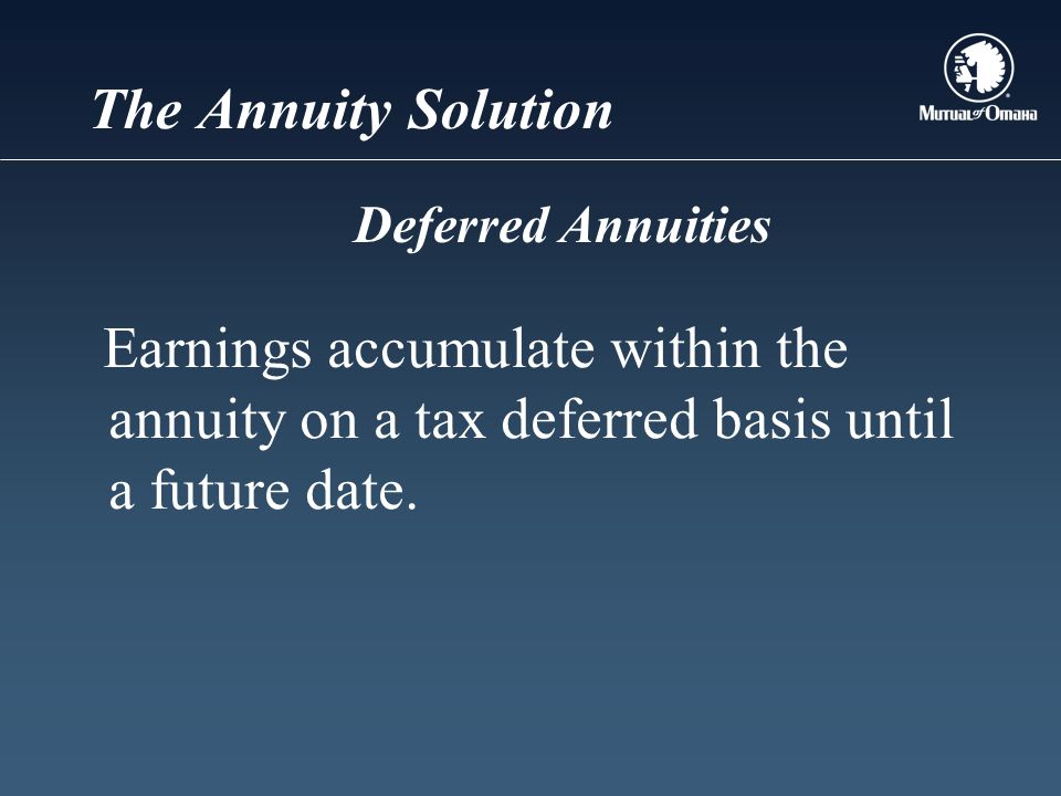 The Annuity Solution Earnings accumulate within the annuity on a tax deferred basis until a future date.