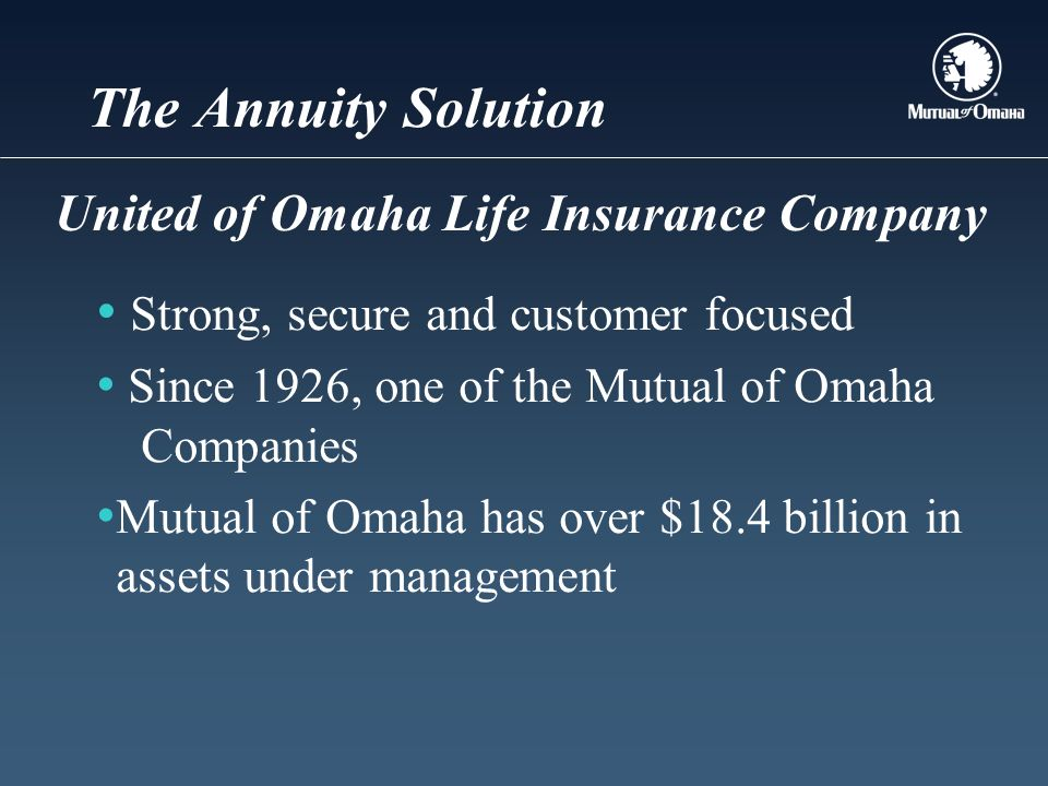The Annuity Solution Strong, secure and customer focused Since 1926, one of the Mutual of Omaha Companies Mutual of Omaha has over $18.4 billion in assets under management United of Omaha Life Insurance Company