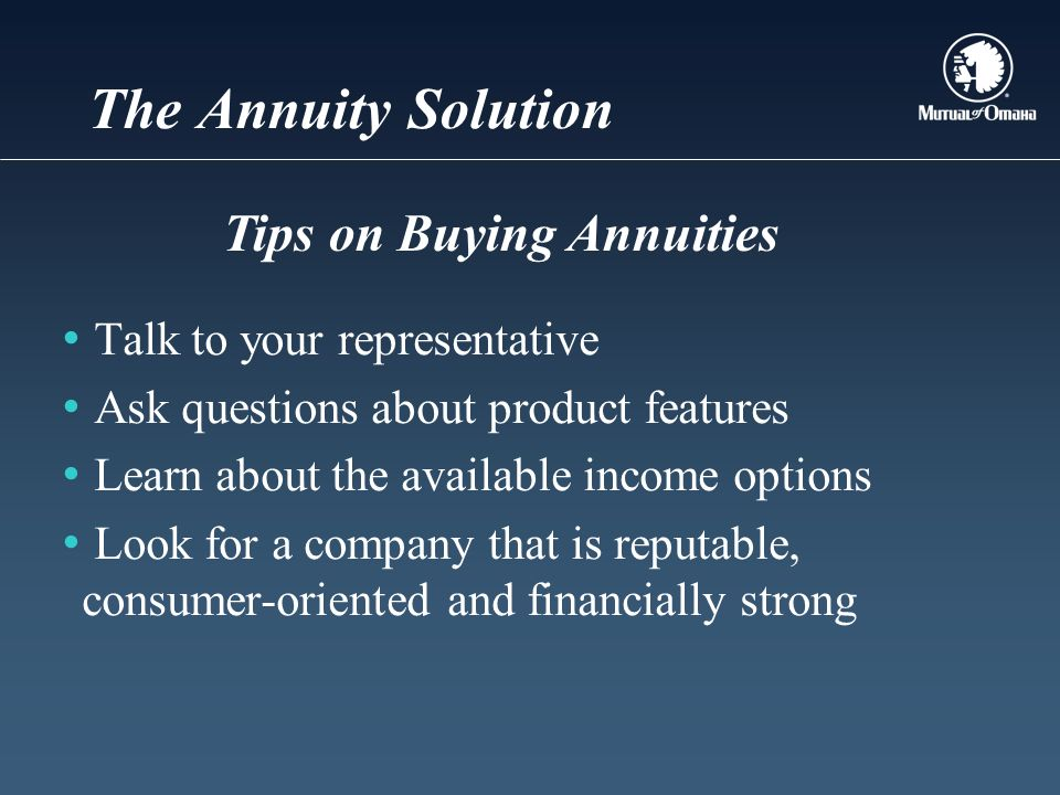 The Annuity Solution Talk to your representative Ask questions about product features Learn about the available income options Look for a company that is reputable, consumer-oriented and financially strong Tips on Buying Annuities