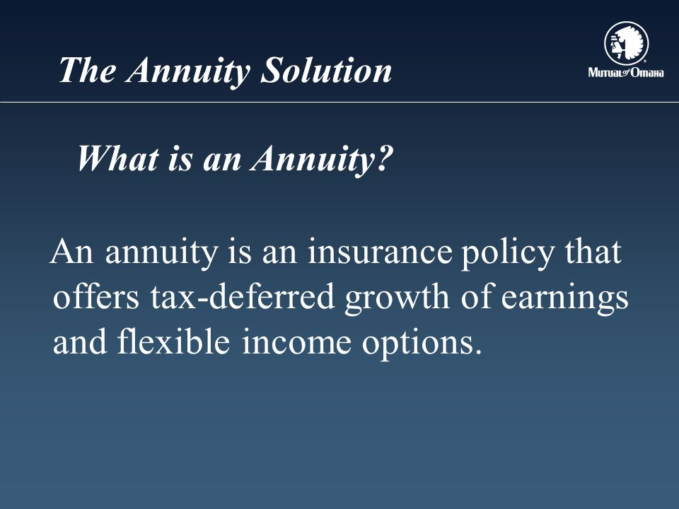 The Annuity Solution An annuity is an insurance policy that offers tax-deferred growth of earnings and flexible income options.