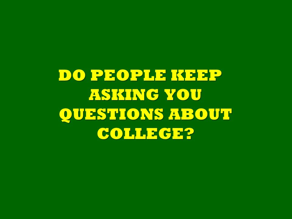 DO PEOPLE KEEP ASKING YOU QUESTIONS ABOUT COLLEGE