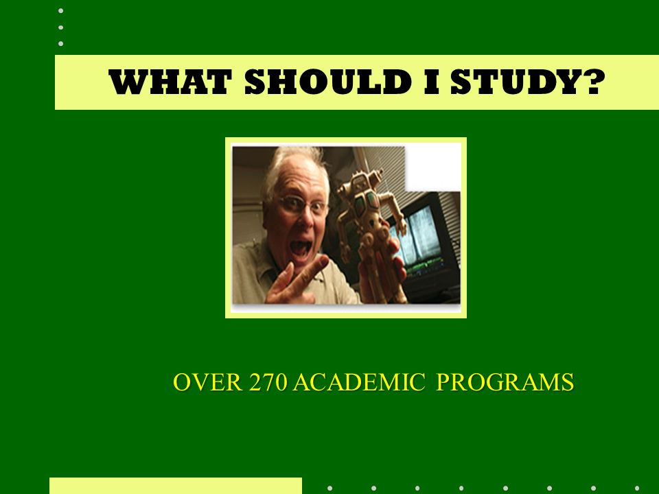 WHAT SHOULD I STUDY OVER 270 ACADEMIC PROGRAMS
