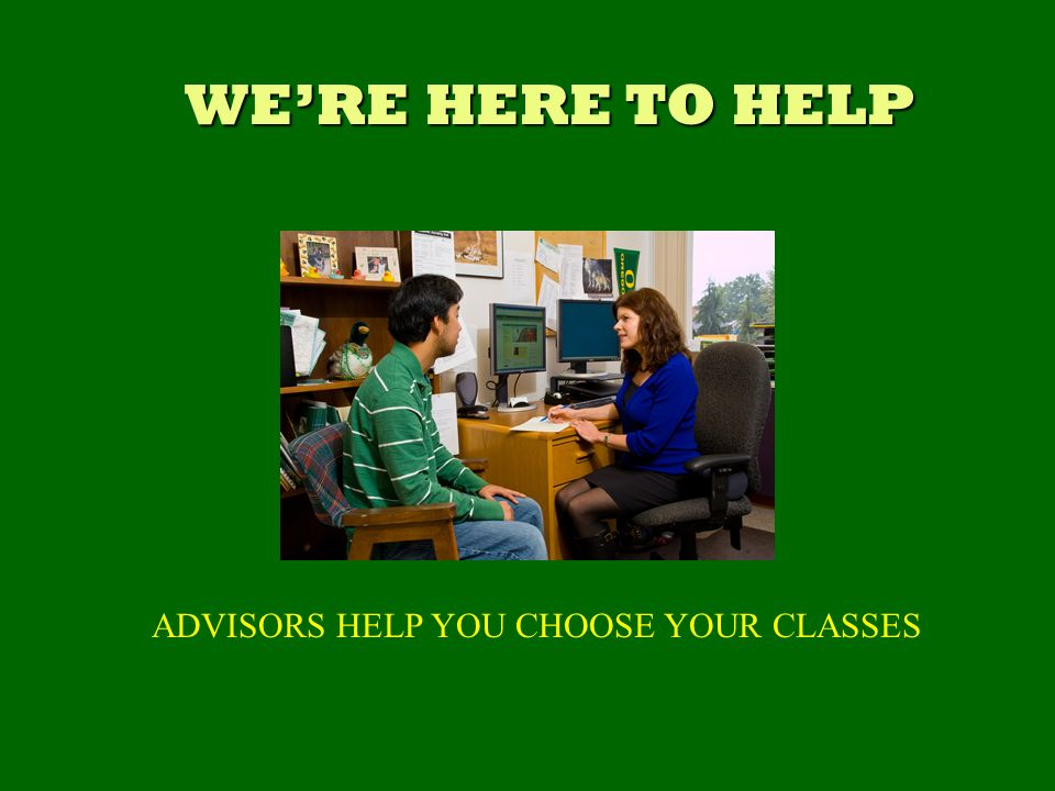 WERE HERE TO HELP ADVISORS HELP YOU CHOOSE YOUR CLASSES