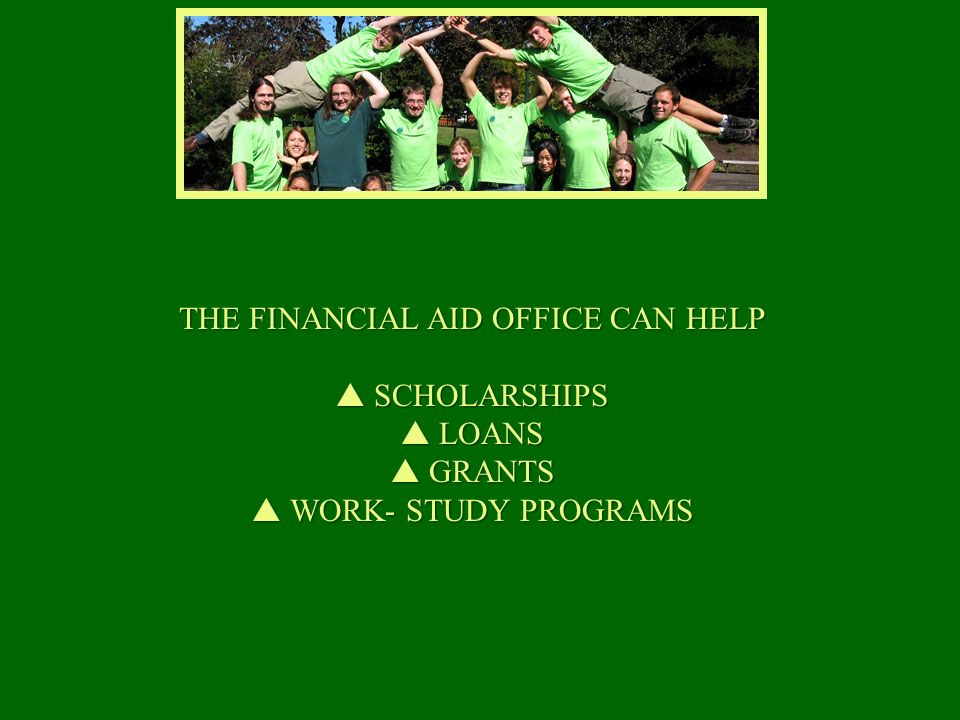 THE FINANCIAL AID OFFICE CAN HELP SCHOLARSHIPS SCHOLARSHIPS LOANS LOANS GRANTS GRANTS WORK- STUDY PROGRAMS WORK- STUDY PROGRAMS