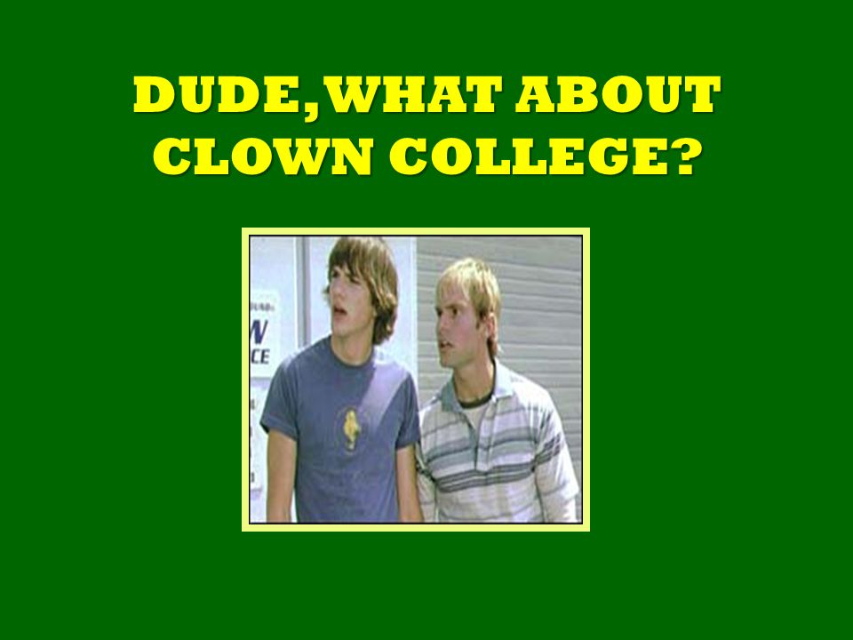 DUDE, WHAT ABOUT CLOWN COLLEGE
