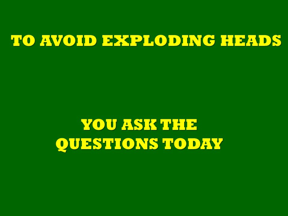 YOU ASK THE QUESTIONS TODAY TO AVOID EXPLODING HEADS