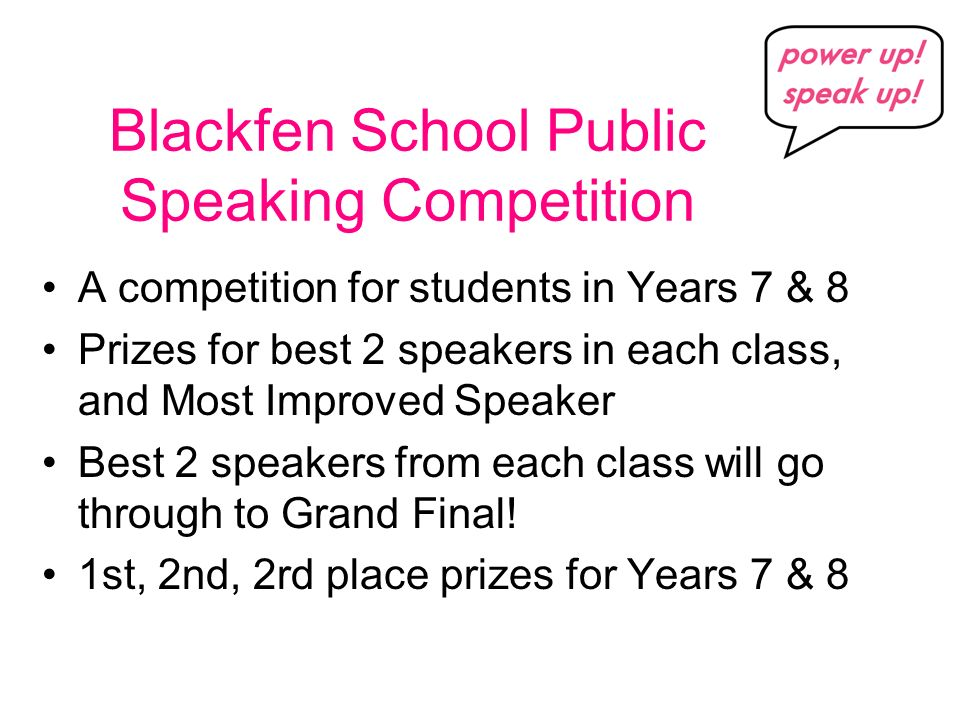 Blackfen School Public Speaking Competition A competition for students in Years 7 & 8 Prizes for best 2 speakers in each class, and Most Improved Speaker Best 2 speakers from each class will go through to Grand Final.