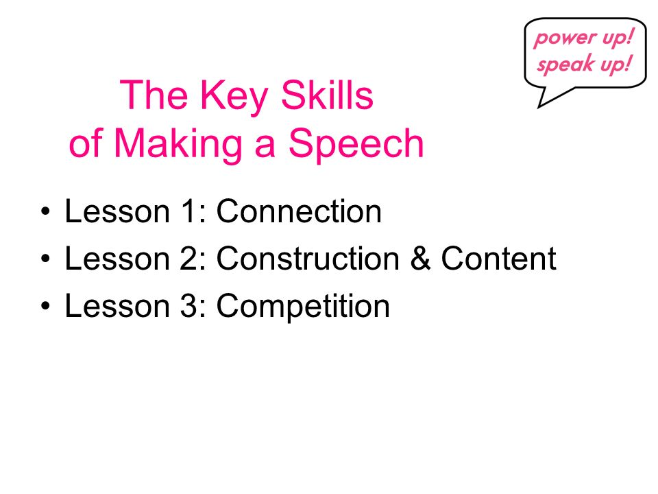 The Key Skills of Making a Speech Lesson 1: Connection Lesson 2: Construction & Content Lesson 3: Competition