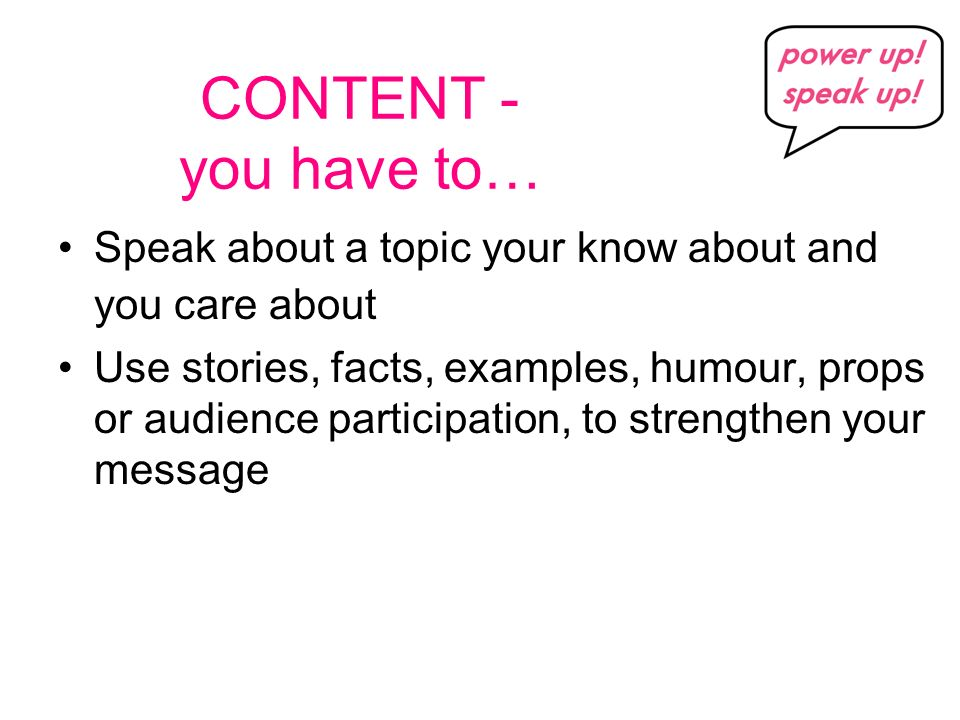 CONTENT - you have to… Speak about a topic your know about and you care about Use stories, facts, examples, humour, props or audience participation, to strengthen your message