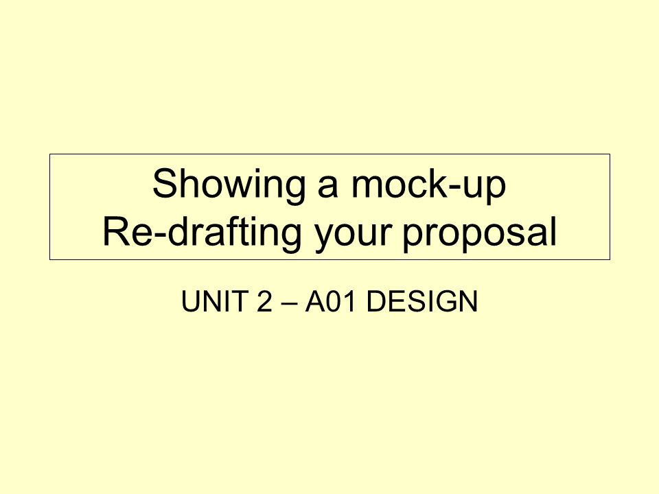 Showing a mock-up Re-drafting your proposal UNIT 2 – A01 DESIGN